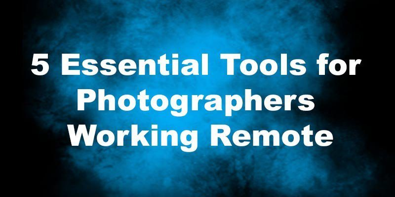5 Essential Tools for Photographers Working Remote